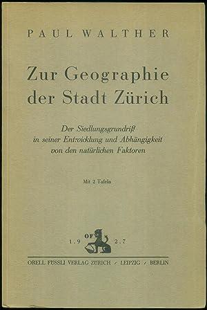 Zur Geographie der Stadt Zürich. Der Siedlungsgrundriß in seiner Entwicklung und Abhängigkeit von ...