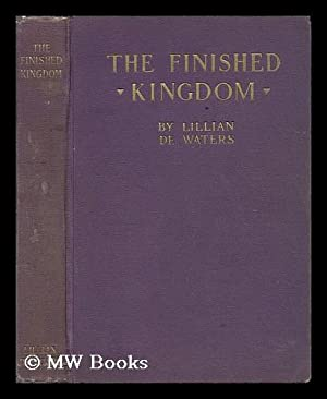 The Finished Kingdom, a Study of the Absolute, by Lillian De Waters: De Waters, Lillian (B. 1883)