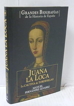 JUANA LA LOCA. LA CAUTIVA DE TORDESILLAS: Fernandez Alvarez, Manuel