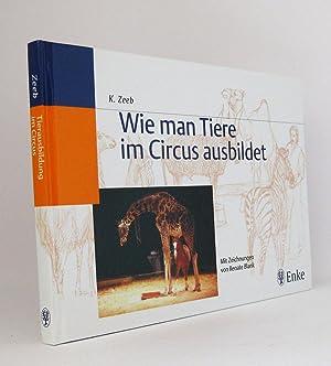 Wie man Tiere im Circus ausbildet : Mit Zeichnungen von Renate Blank: Zeeb, Klaus