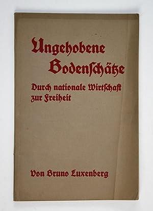 Ungehobene Bodenschätze. Durch nationale Wirtschaft zur Freiheit.: Luxenberg, Bruno: