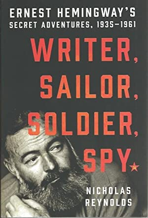 WRITER , SAILOR , SOLDIER , SPY : Ernest Hemingway's Secret Adventures, 1935 - 1961