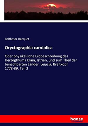Oryctographia carniolica : Oder physikalische Erdbeschreibung des: Balthasar Hacquet