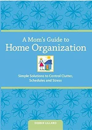 A Mom's Guide to Home Organization: Simple Solutions to Control Clutter, Schedules, and Stress