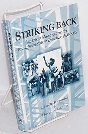 Striking Back: the labour movement and the post-colonial state in Zimbabwe 1980-2000