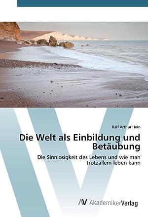 Die Welt als Einbildung und Betäubung: Ralf Arthur Hein