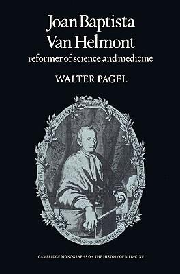 Joan Baptista Van Helmont: Reformer of Science: Pagel, Walter