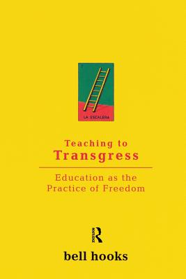 Teaching to Transgress: Education as the Practice: Hooks, Bell