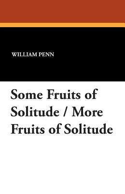 Some Fruits of Solitude / More Fruits: Penn, William