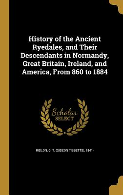 History of the Ancient Ryedales, and Their: Ridlon, G. T.