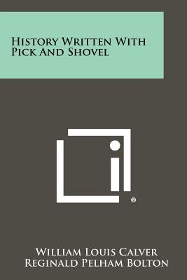 History Written with Pick and Shovel (Paperback: Calver, William Louis