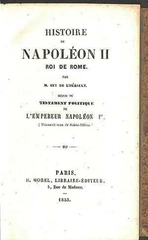 Histoire de Napoléon II, roi de Rome par M. Guy, de l'Hérault. Suivie du Testament politique de...