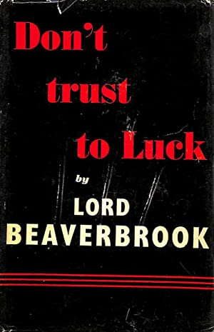 Don't Trust To Luck.: Beaverbrook, Lord.