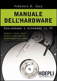 Manuale dell'hardwar. Aggiornare e riparare il pc: Virginio B Sala