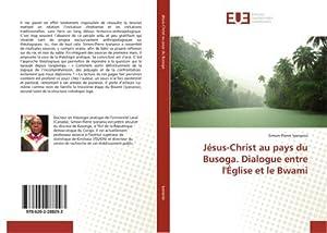 Jésus-Christ au pays du Busoga. Dialogue entre l'Église et le Bwami: Simon-Pierre Iyananio