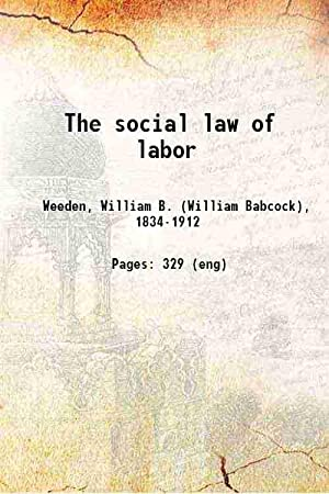The social law of labor (1882)[SOFTCOVER]: William B. Weeden