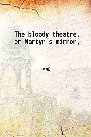 The bloody theatre or Martyr's mirror (1886)[SOFTCOVER]: T. J. Van