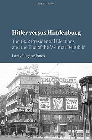 Hitler versus Hindenburg: The 1932 Presidential Elections: JONES Larry Eugene