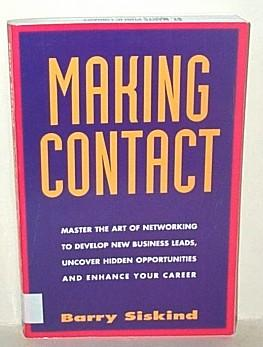 Making Contact : Master the Art of Networking to Develop New Business Needs, Uncover Hidden Oppor...