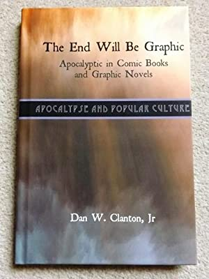 The End Will Be Graphic: Apocalyptic in Comic Books and Graphic Novels (Apocalypse and Popular Cu...