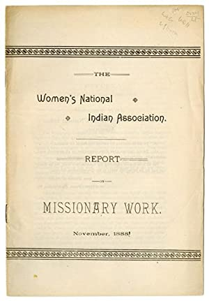 THE WOMEN'S NATIONAL INDIAN ASSOCIATION REPORT ON MISSIONARY WORK. NOVEMBER 1888 [caption title]