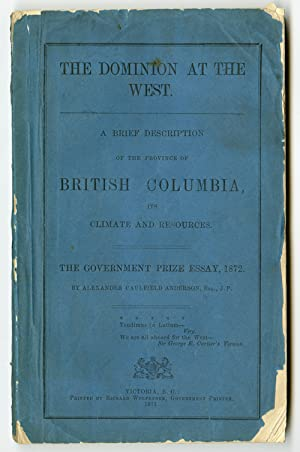 THE DOMINION AT THE WEST. A BRIEF DESCRIPTION OF THE PROVINCE OF BRITISH COLUMBIA, ITS CLIMATE AN...