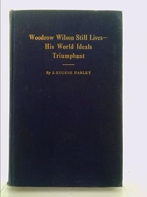 Woodrow Wilson Still Lives--His World Ideals Triumphant,: Harley, John Eugene