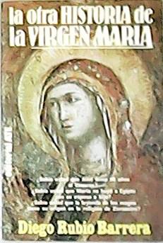 La otra historia de la Virgen María.: RUBIO BARRERA, Diego.-