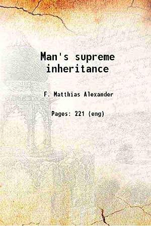 Man's supreme inheritance (1910)[SOFTCOVER]: F. Matthias Alexander