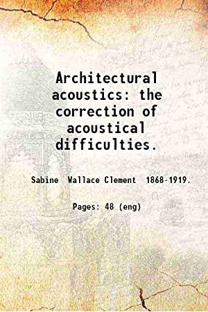 Architectural acoustics the correction of acoustical difficulties: Wallace C. Sabine
