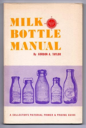 Milk Bottle Manual: A Collector's Pictorial Primer: TAYLOR, Gordon A.