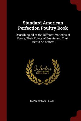 Standard American Perfection Poultry Book: Describing All: Felch, Isaac Kimbal