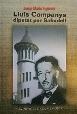 Lluís Companys. Diputat per Sabadell. Periodisme, política: Josep Maria Figueres