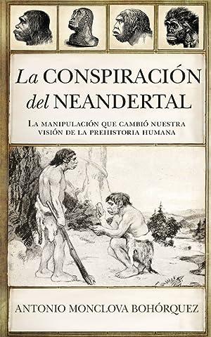 LA CONSPIRACIÓN DEL NEANDERTAL La manipulación que: Monclova Bohorquez, Antonio