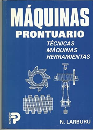 Máquinas prontuario. Técnicas, máquinas, herramientas: NICOLAS LARBURU ARRIZABALAGA