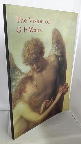 The Vision of G.F. Watts. OM RA: G.F. WATTS. Edited
