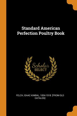 Standard American Perfection Poultry Book (Paperback or: Felch, Isaac Kimbal