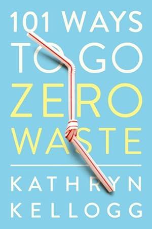 101 Ways To Go Zero Waste: Kellogg, Kathryn