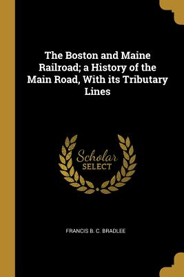 The Boston and Maine Railroad; A History: Bradlee, Francis B.