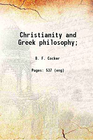 Christianity and Greek philosophy; (1870)[HARDCOVER]: B. F. Cocker