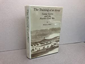 THE TRAINING OF THE ARMY : Camp Curtin and the North's Civil War ( signed )
