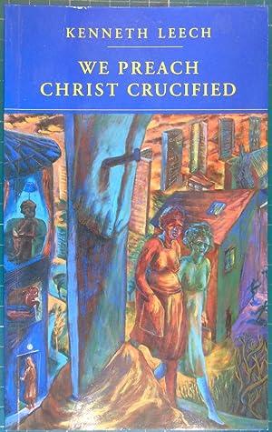 We Preach Christ Crucified: Leech, Kenneth
