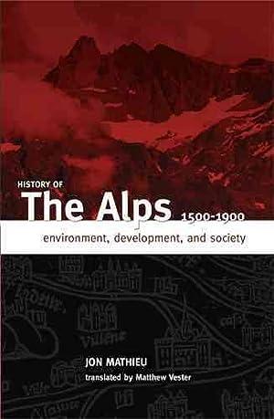 History of the Alps, 1500-1900 : Environment, Development, and Society: Mathieu, Jon; Vester, ...