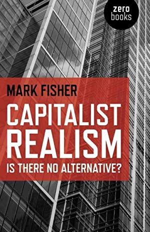 Capitalist Realism : Is There No Alternative?: Fisher, Mark; Mark, Fisher