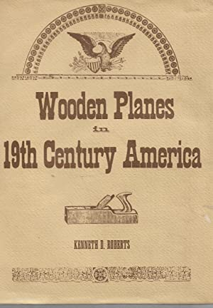 Wooden Planes in 19th Century America [Volume: Roberts, Kenneth D.