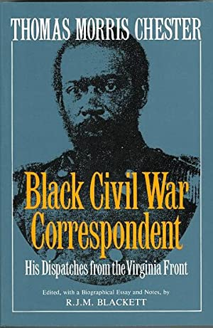THOMAS MORRIS CHESTER, BLACK CIVIL WAR CORRESPONDENT. HIS DISPATCHES FROM THE VIRGINIA FRONT.