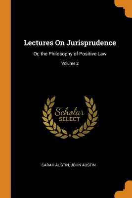 Lectures on Jurisprudence: Or, the Philosophy of: Austin, Sarah