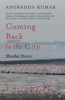 Coming Back to the City: Mumbai Stories: Kumar, Anuradha