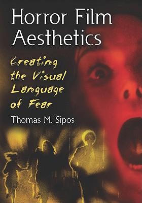 Horror Film Aesthetics: Creating the Visual Language: Sipos, Thomas M.