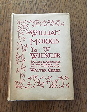 WILLIAM MORRIS TO WHISTLER. Papers and Addresses on Art and Craft and the Commonweal. With Illust...